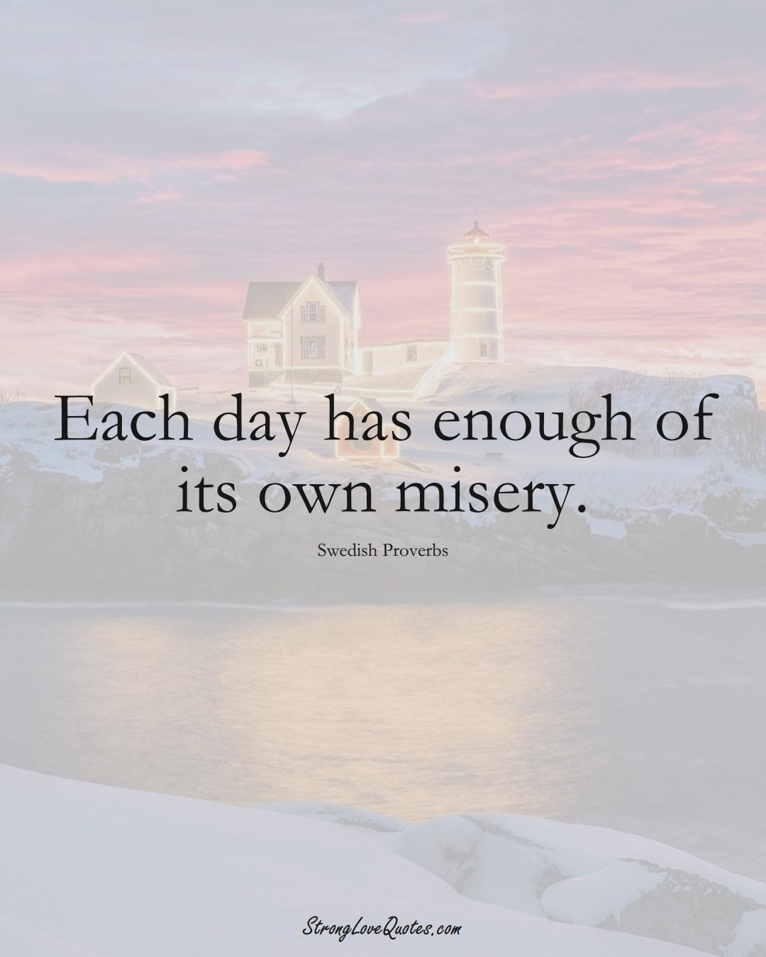 Each day has enough of its own misery. (Swedish Sayings);  #EuropeanSayings