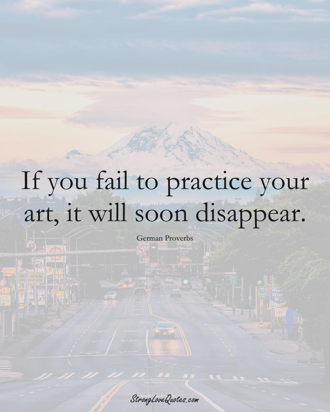 If you fail to practice your art, it will soon disappear. (German Sayings);  #EuropeanSayings