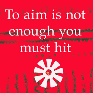 Wise saying. To aim is not enough you must hit