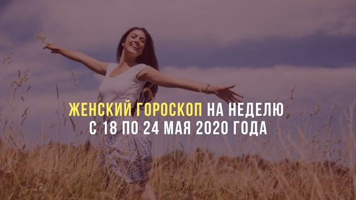 Женский гороскоп на неделю с 18 по 24 мая 2020 года