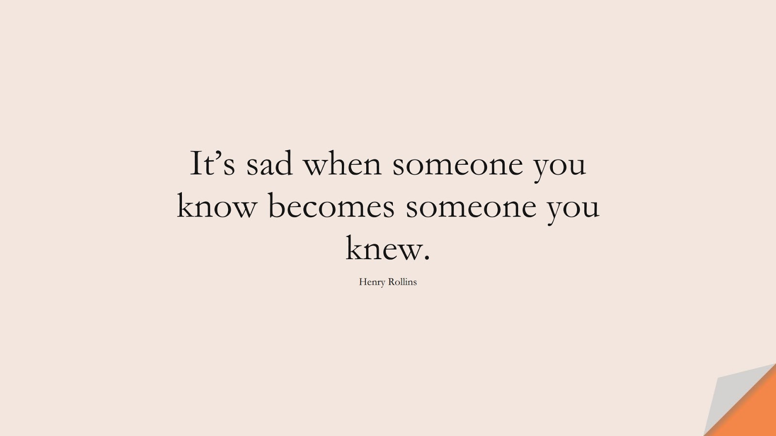 It's sad when someone you know becomes someone you knew. (Henry Rollins);  #SadLoveQuotes