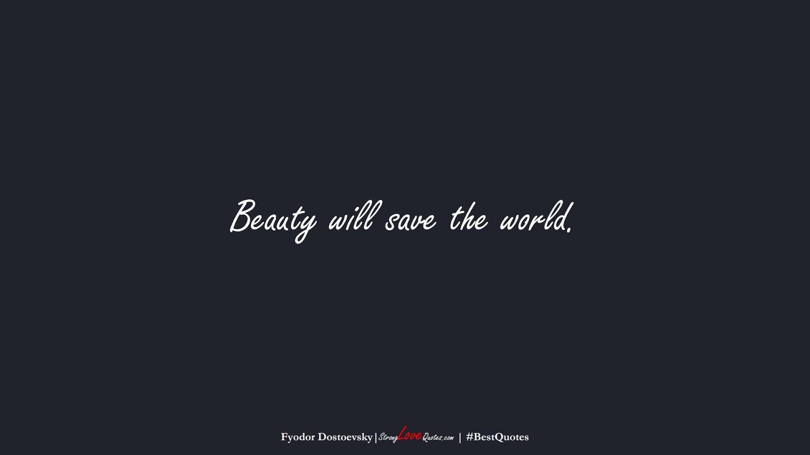 Beauty will save the world. (Fyodor Dostoevsky);  #BestQuotes