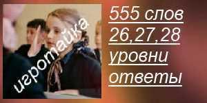 555 слов все ответы на 26, 27, 28 уровни в картинках