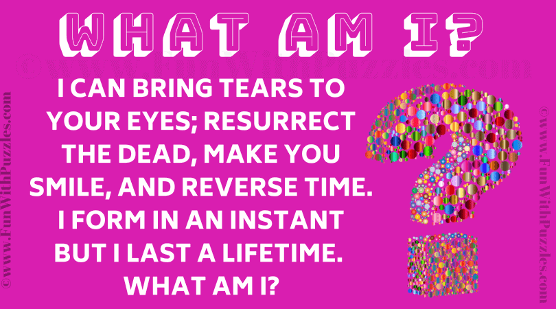 I can bring tears to your eyes; resurrect the dead, make you smile, and reverse time. I form in an instant but I last a lifetime. What am I?