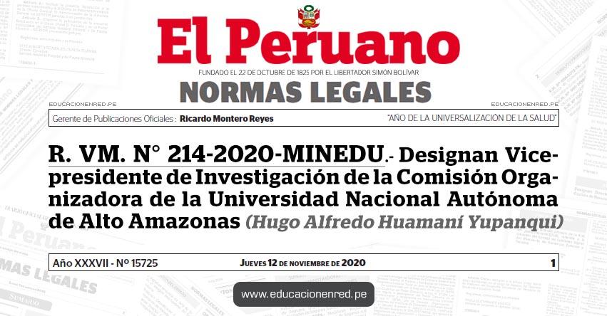 R. VM. N° 214-2020-MINEDU.- Designan Vicepresidente de Investigación de la Comisión Organizadora de la Universidad Nacional Autónoma de Alto Amazonas (Hugo Alfredo Huamaní Yupanqui)