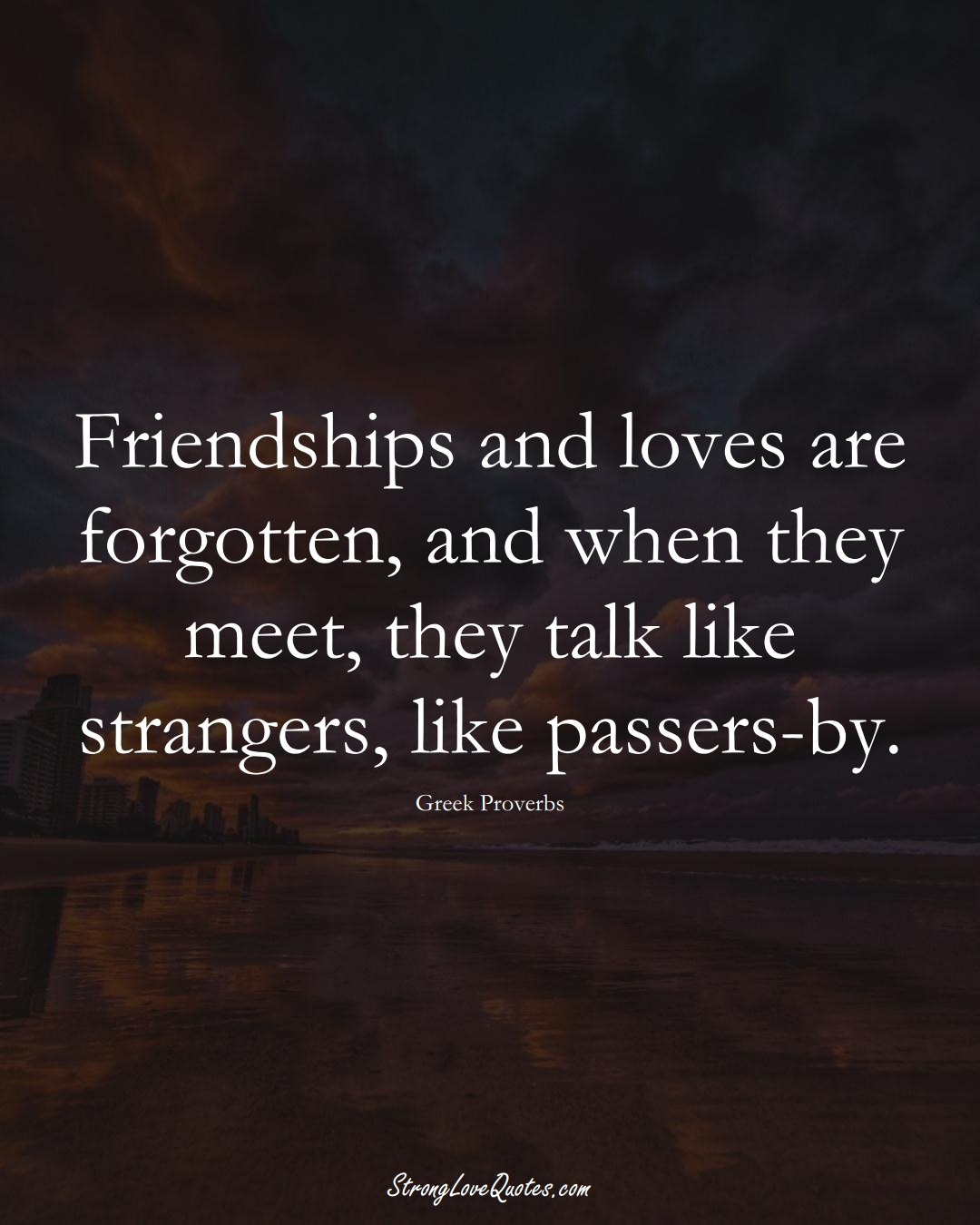 Friendships and loves are forgotten, and when they meet, they talk like strangers, like passers-by. (Greek Sayings);  #EuropeanSayings