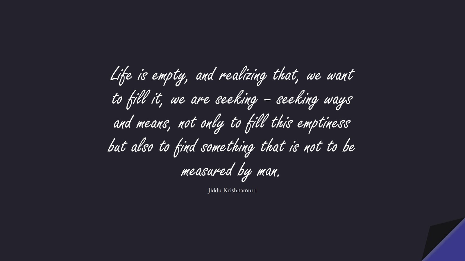 Life is empty, and realizing that, we want to fill it, we are seeking – seeking ways and means, not only to fill this emptiness but also to find something that is not to be measured by man. (Jiddu Krishnamurti);  #LifeQuotes