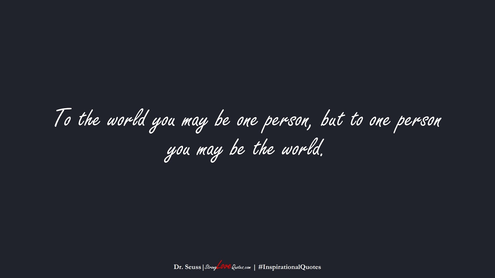 To the world you may be one person, but to one person you may be the world. (Dr. Seuss);  #InspirationalQuotes