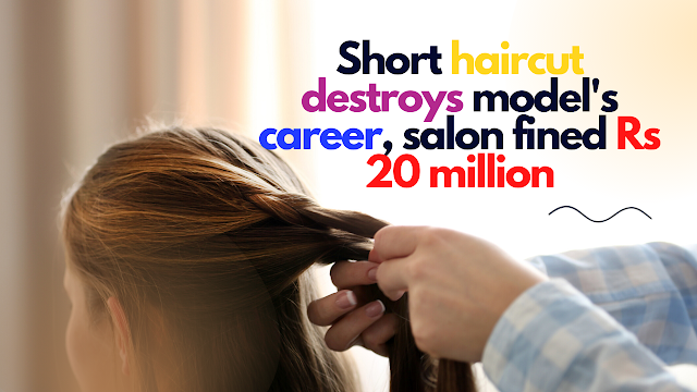 Salon fined Rs 2 crore for cutting model's hair short
