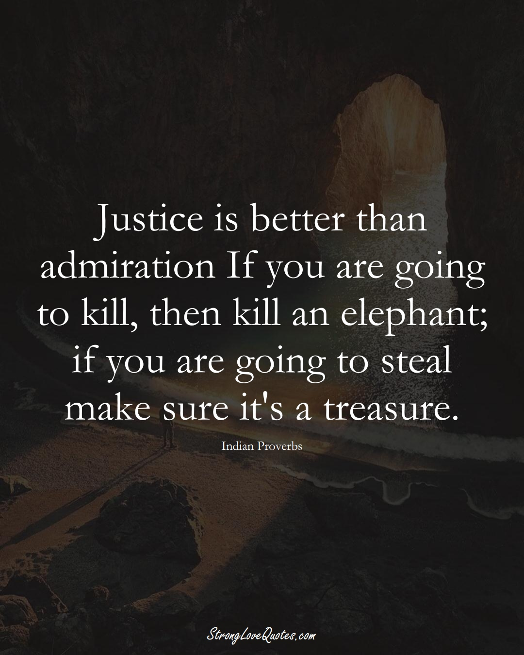 Justice is better than admiration If you are going to kill, then kill an elephant; if you are going to steal make sure it's a treasure. (Indian Sayings);  #AsianSayings