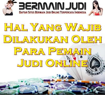Hal Yang wajib Dilakukan Oleh Para Pemain Judi Online