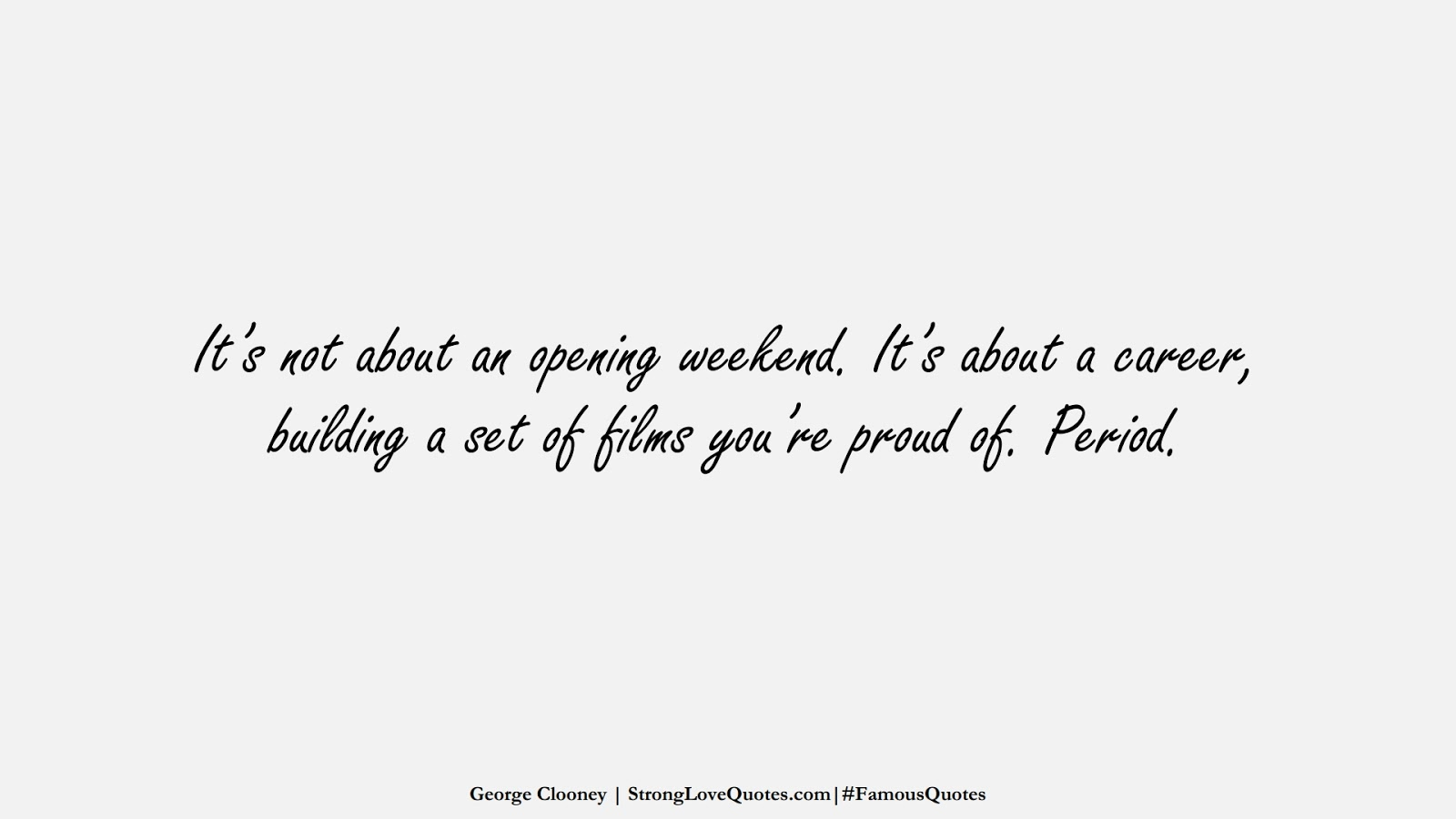 It's not about an opening weekend. It's about a career, building a set of films you're proud of. Period. (George Clooney);  #FamousQuotes