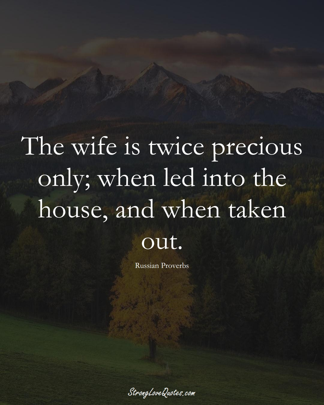 The wife is twice precious only; when led into the house, and when taken out. (Russian Sayings);  #AsianSayings
