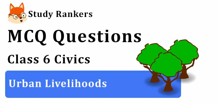 MCQ Questions for Class 6 Civics: Ch 9 Urban Livelihoods