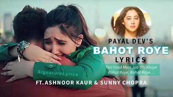 BAHOT ROYE LYRICS IN HINDI - PAYAL DEV FT. ASHNOOR KAUR & SUNNY CHOPRA