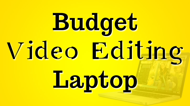 Budget Video Editing Laptop 2017