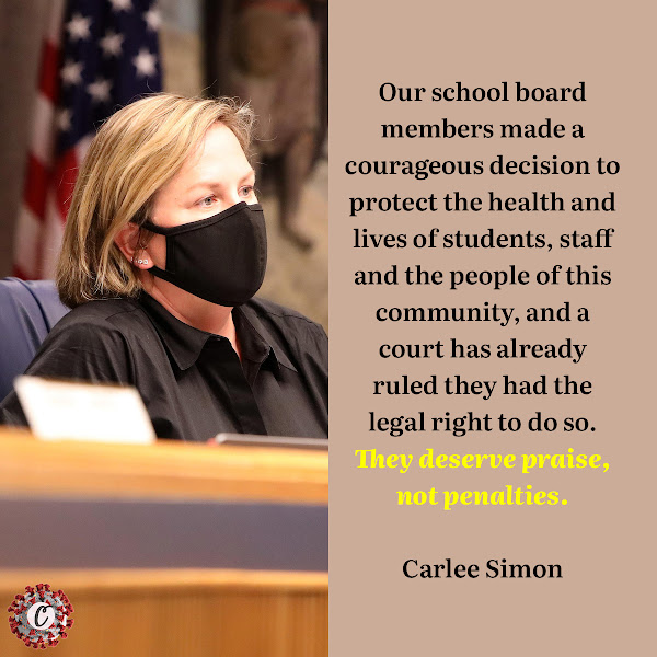 Our school board members made a courageous decision to protect the health and lives of students, staff and the people of this community, and a court has already ruled they had the legal right to do so. They deserve praise, not penalties. — Carlee Simon, the Superintendent of Alachua County School