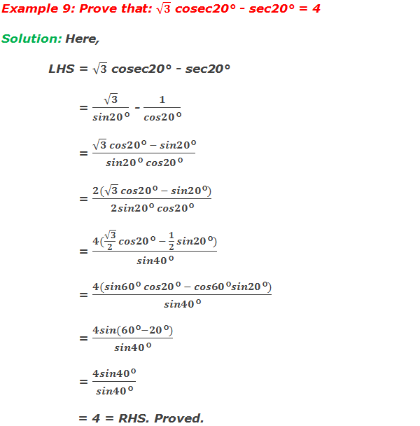 Example 9: Prove that: √3 cosec20° - sec20° = 4 Solution: Here, LHS = √3 cosec20° - sec20°         = √3/(sin20°) - 1/(cos20°)         = (√3  cos20° - sin20°)/(sin20° cos20°)         = (2(√3  cos20° - sin20°))/(2sin20° cos20°)         = (4(√3/2  cos20° - 1/2  sin20°))/(sin40°)         = (4(sin60° cos20° - cos60°sin20°))/(sin40°)         = (4sin(60°-20°))/(sin40°)         = (4sin40°)/(sin40°)         = 4 = RHS. Proved.