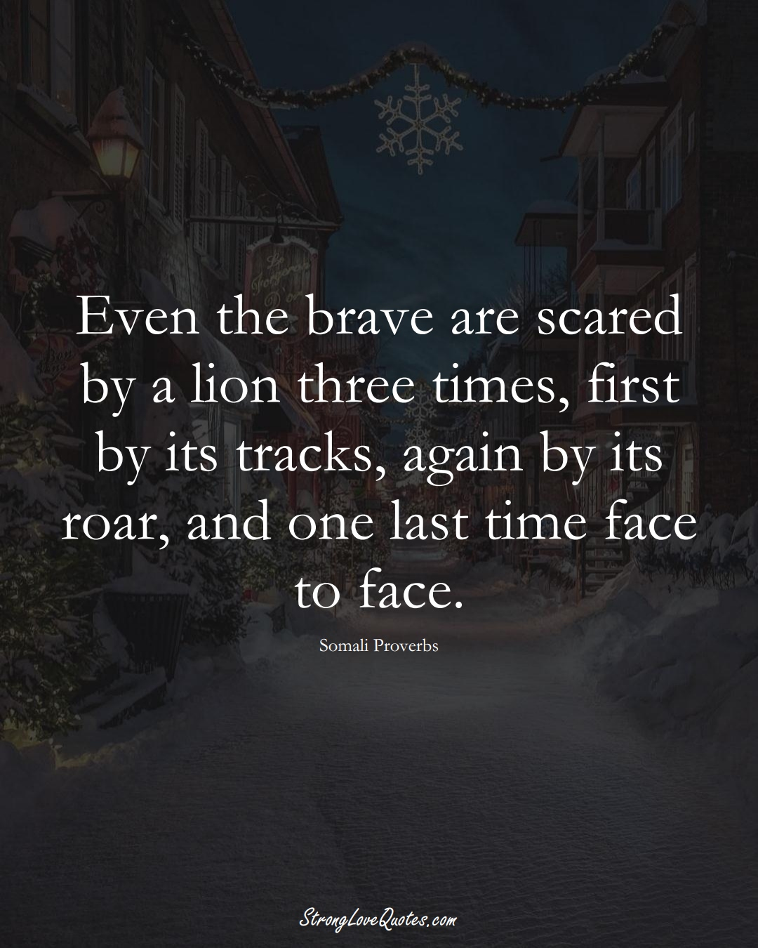 Even the brave are scared by a lion three times, first by its tracks, again by its roar, and one last time face to face. (Somali Sayings);  #AfricanSayings
