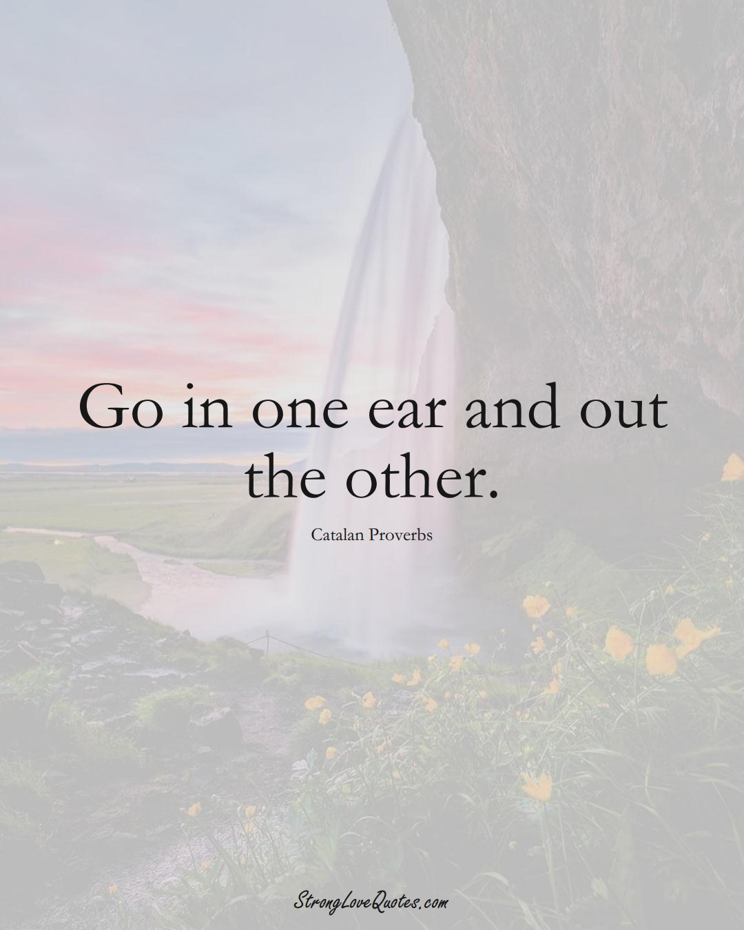 Go in one ear and out the other. (Catalan Sayings);  #EuropeanSayings