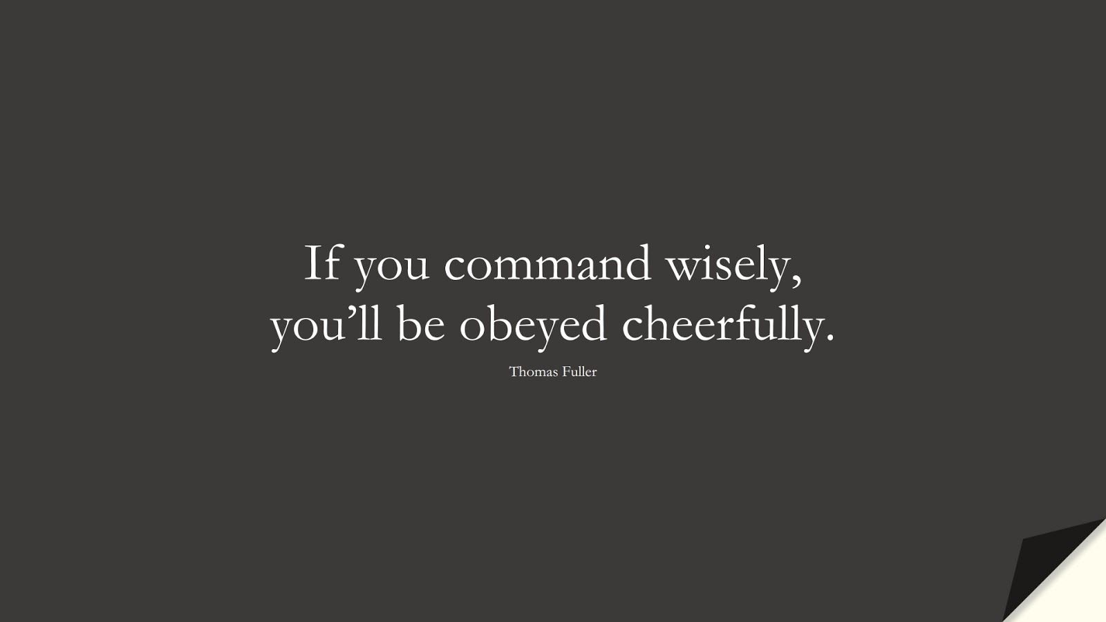 If you command wisely, you'll be obeyed cheerfully. (Thomas Fuller);  #WordsofWisdom
