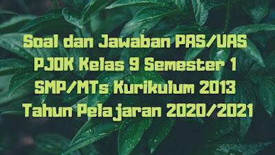 Soal dan Jawaban PAS/UAS PJOK Kelas 9 Semester 1 SMP/MTs Kurikulum 2013 TP 2020/2021