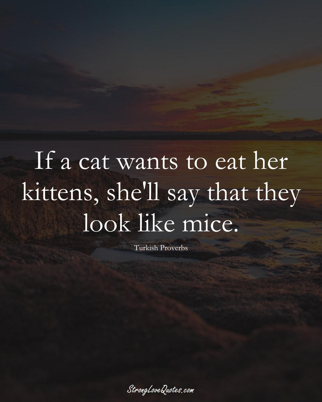 If a cat wants to eat her kittens, she'll say that they look like mice. (Turkish Sayings);  #MiddleEasternSayings