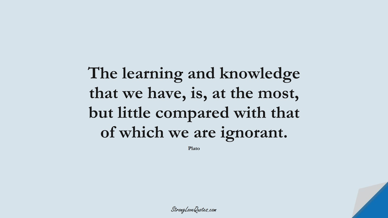 The learning and knowledge that we have, is, at the most, but little compared with that of which we are ignorant. (Plato);  #EducationQuotes