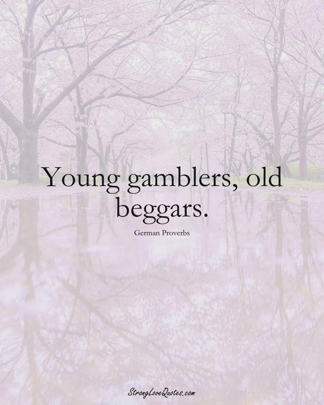 Young gamblers, old beggars. (German Sayings);  #EuropeanSayings