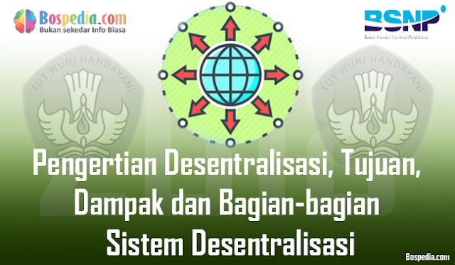 Pengertian Desentralisasi, Tujuan, Dampak dan Bagian-bagian Sistem Desentralisasi