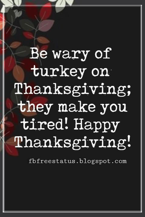 Sayings For Thanksgiving Cards, Be wary of turkey on Thanksgiving; they make you tired! Happy Thanksgiving!