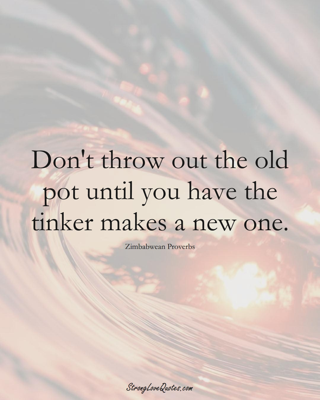 Don't throw out the old pot until you have the tinker makes a new one. (Zimbabwean Sayings);  #AfricanSayings
