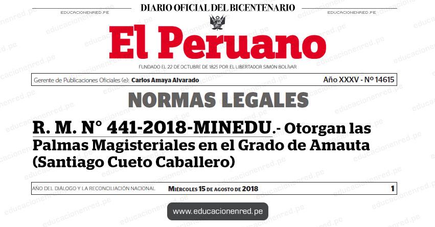R. M. N° 441-2018-MINEDU - Otorgan las Palmas Magisteriales en el Grado de Amauta (Santiago Cueto Caballero) www.minedu.gob.pe