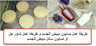 طريقة عمل صابون مبيض للجسم و طريقه عمل شاور جل او صابون سائل مبيض للجسم