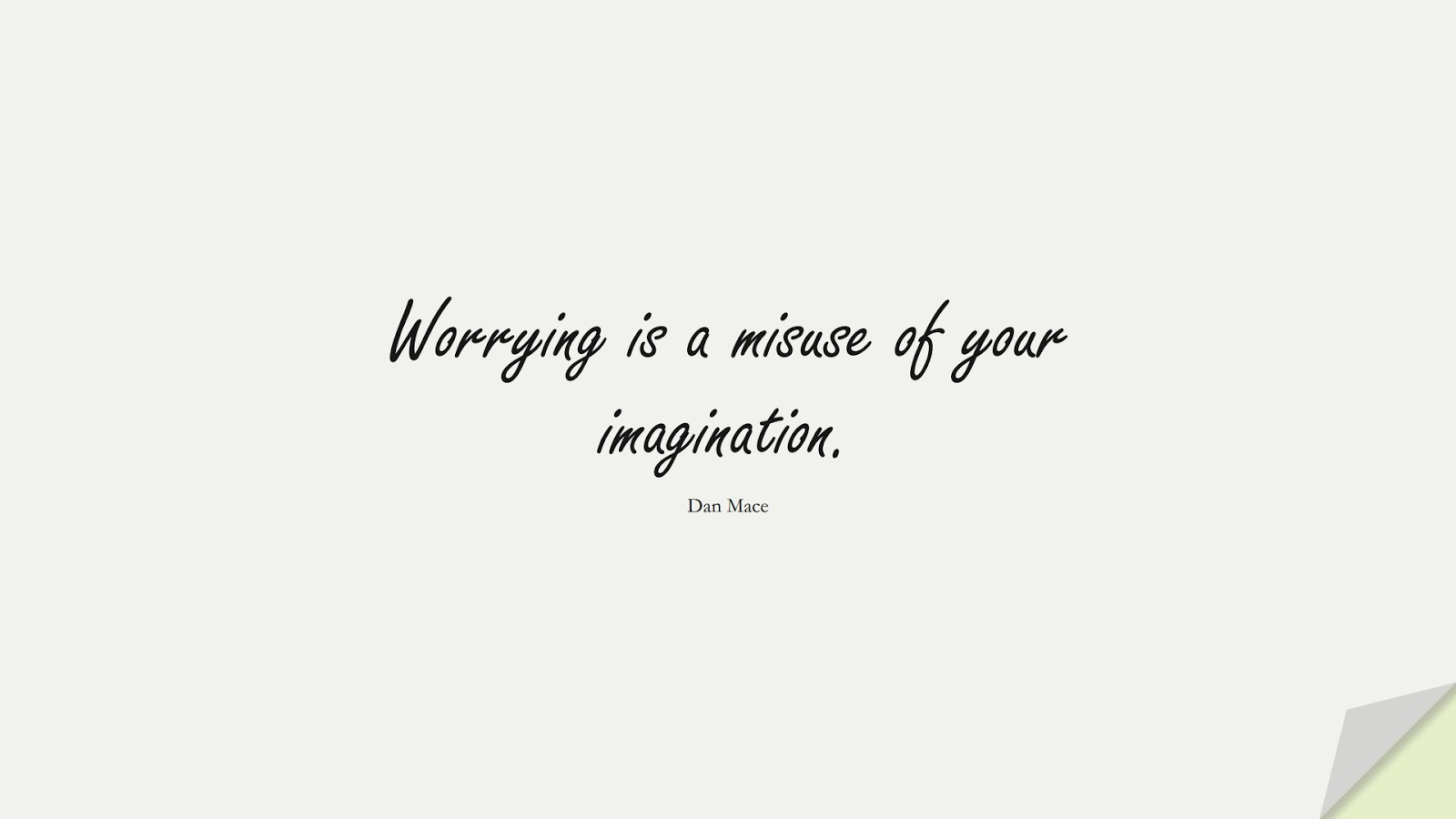 Worrying is a misuse of your imagination. (Dan Mace);  #AnxietyQuotes