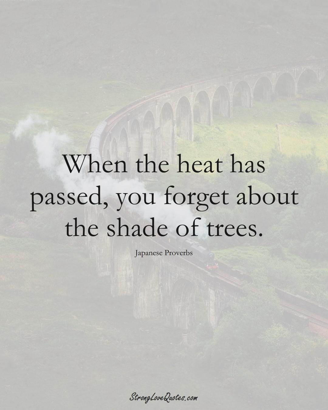 When the heat has passed, you forget about the shade of trees. (Japanese Sayings);  #AsianSayings