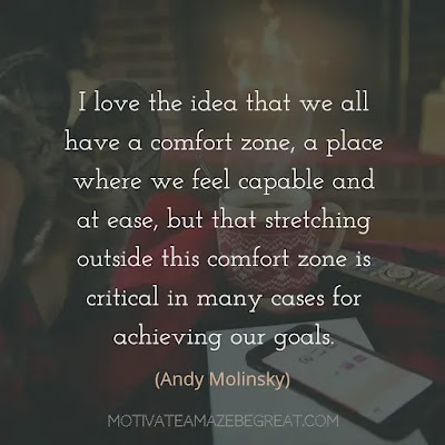 "Quotes On Achievement Of Goals:""I love the idea that we all have a comfort zone, a place where we feel capable and at ease, but that stretching outside this comfort zone is critical in many cases for achieving our goals."" - Andy Molinsky"