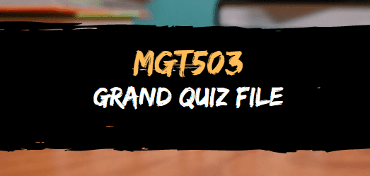 MGT503 GRAND QUIZ FILE FOR MIDTERM
