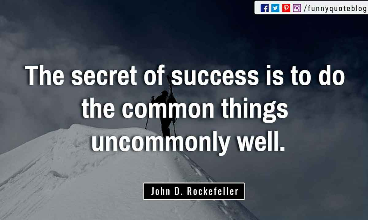 """The secret of success is to do the common things uncommonly well."" ― John D. Rockefeller Quote"