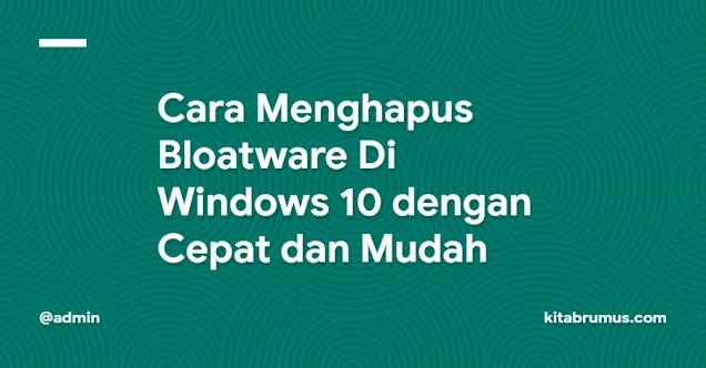 Cara Menghapus Bloatware Di Windows 10 dengan Cepat dan Mudah