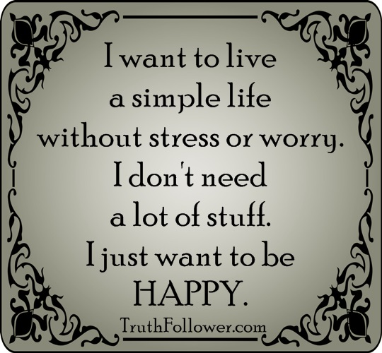 Simple Life Quotes: I Want To Live A Simple Life Without Stress Or Worry. Life