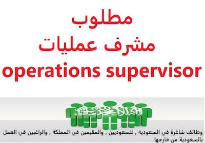 وظائف السعودية مطلوب مشرف عمليات operations supervisor