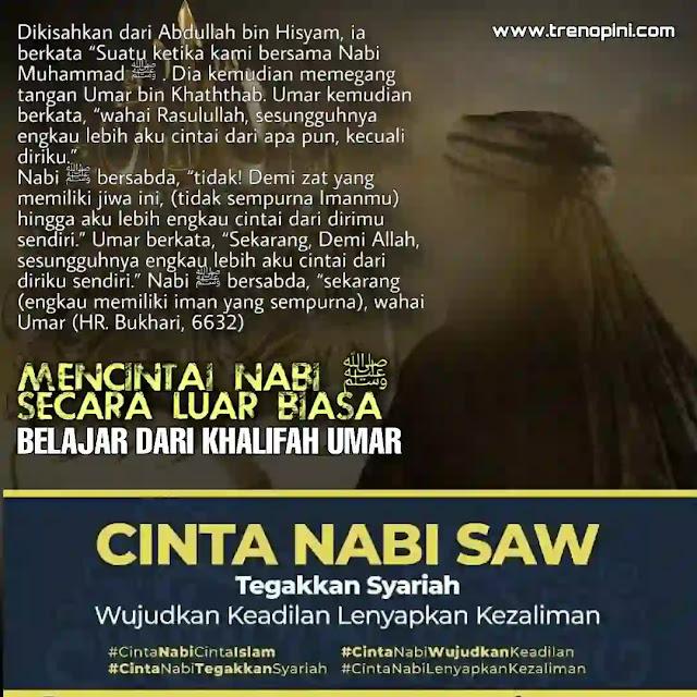 "Dikisahkan dari Abdullah bin Hisyam, ia berkata ""Suatu ketika kami bersama Nabi Muhammad ﷺ . Dia kemudian memegang tangan Umar bin Khaththab. Umar kemudian berkata, ""wahai Rasulullah, sesungguhnya engkau lebih aku cintai dari apa pun, kecuali diriku."" Nabi ﷺ bersabda, ""tidak! Demi zat yang memiliki jiwa ini, (tidak sempurna Imanmu) hingga aku lebih engkau cintai dari dirimu sendiri."" Umar berkata, ""Sekarang, Demi Allah, sesungguhnya engkau lebih aku cintai dari diriku sendiri."" Nabi ﷺ bersabda, ""sekarang (engkau memiliki iman yang sempurna), wahai Umar (HR. Bukhari, 6632)"