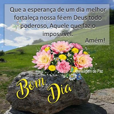 Que a esperança de um dia melhor  fortaleça nossa fé em Deus todo poderoso,  Aquele que faz o impossível. Amém! Bom Dia!