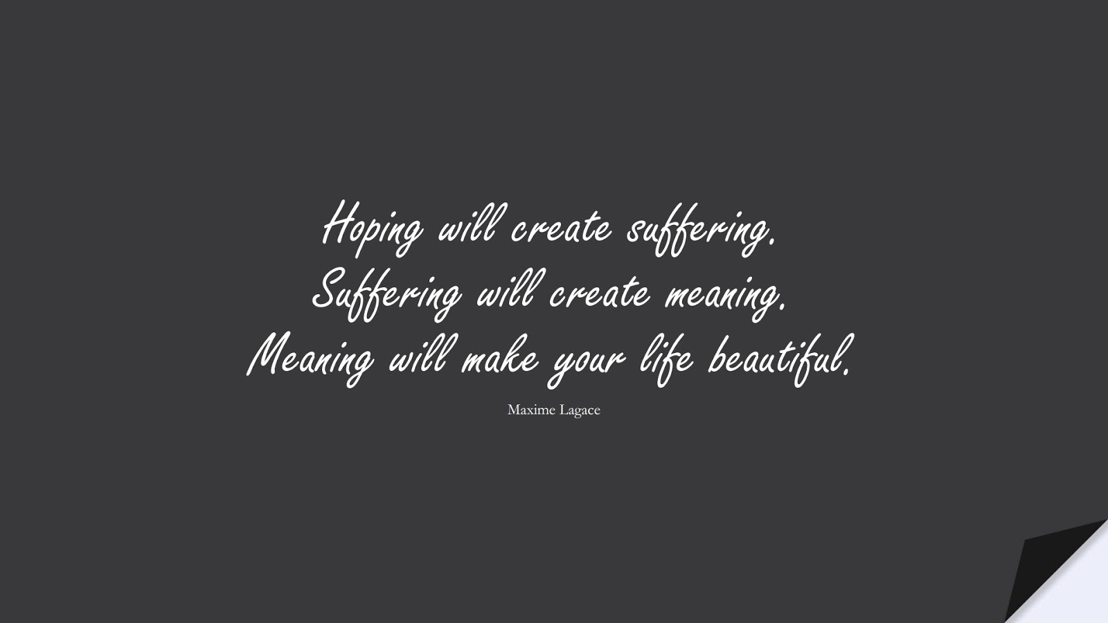 Hoping will create suffering. Suffering will create meaning. Meaning will make your life beautiful. (Maxime Lagace);  #PerseveranceQuotes