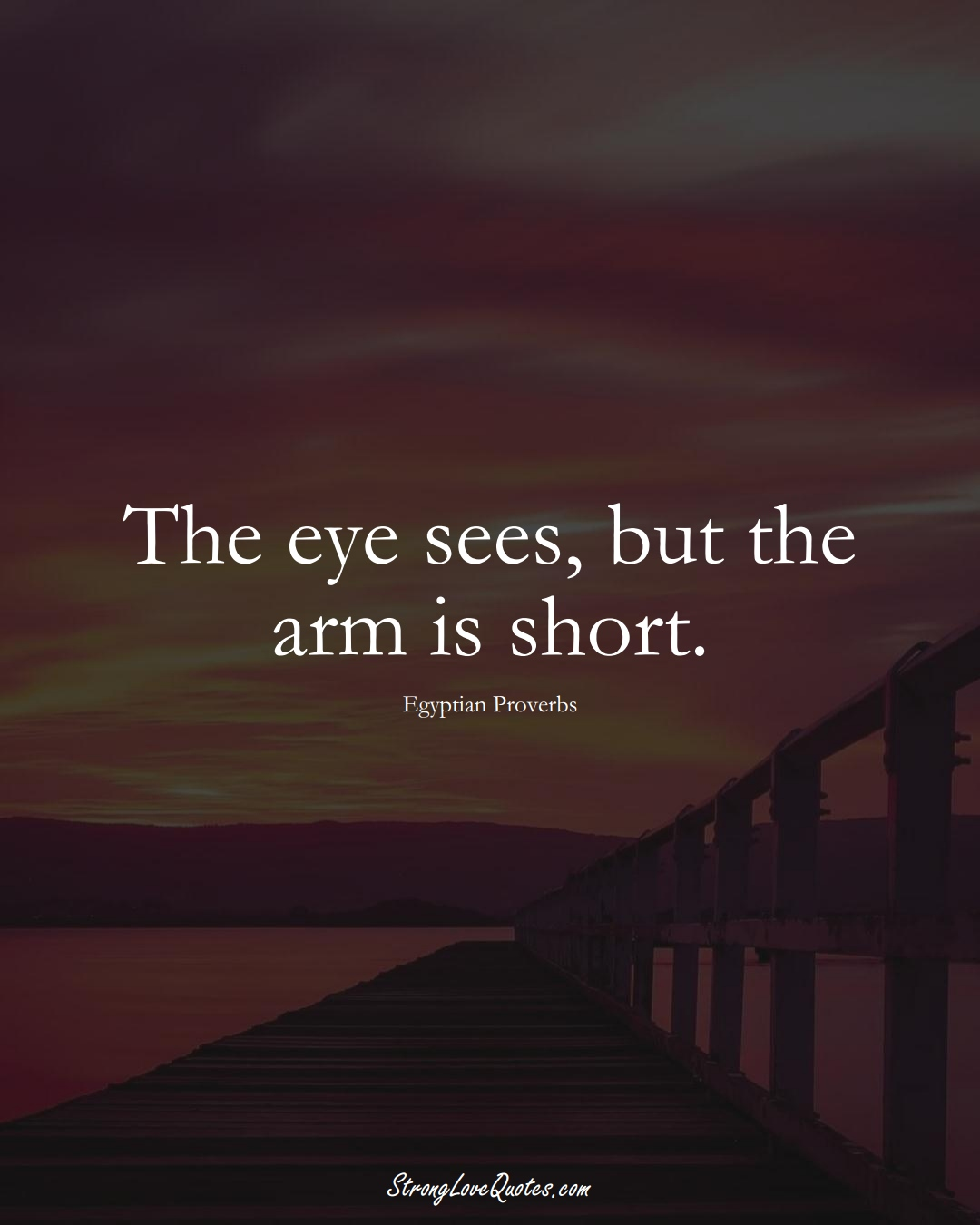 The eye sees, but the arm is short. (Egyptian Sayings);  #MiddleEasternSayings