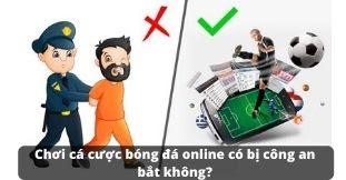 Chơi cá cược bóng đá online có bị công an bắt không?