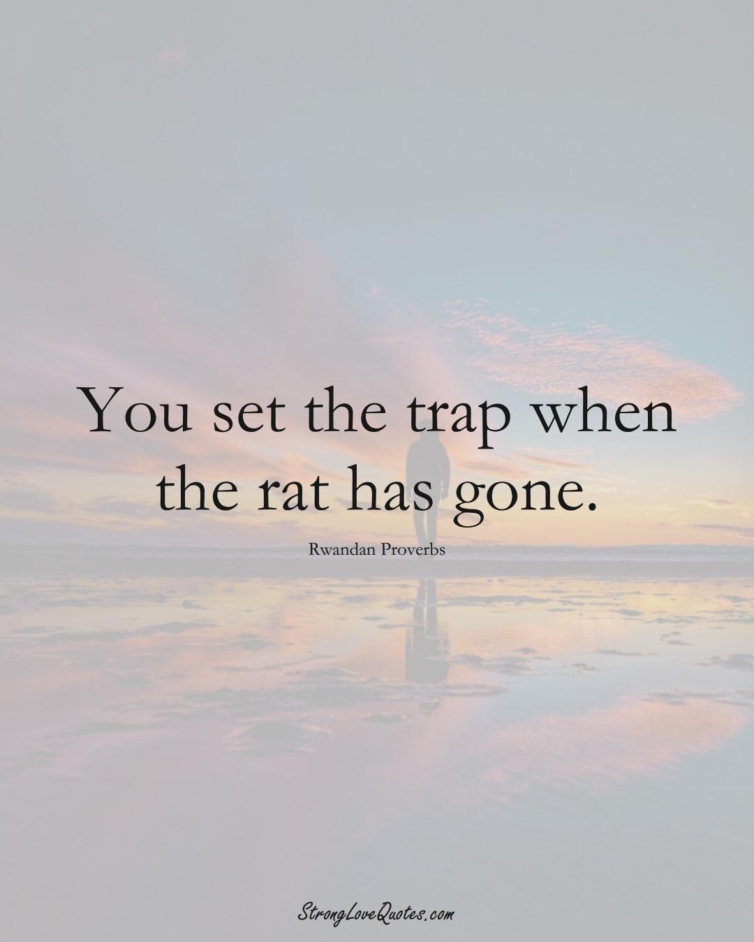 You set the trap when the rat has gone. (Rwandan Sayings);  #AfricanSayings