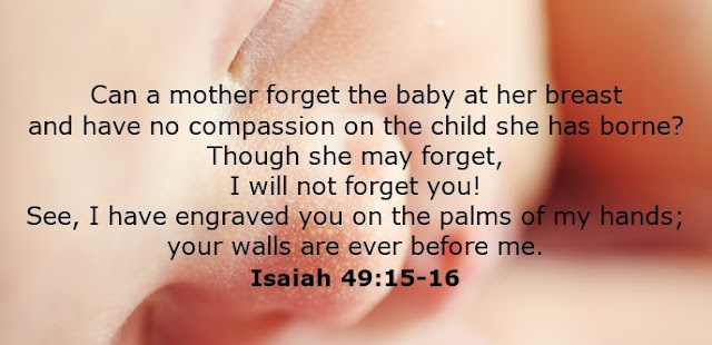 Can a mother forget the baby at her breast and have no compassion on the child she has borne? Though she may forget, I will not forget you! See, I have engraved you on the palms of my hands; your walls are ever before me.