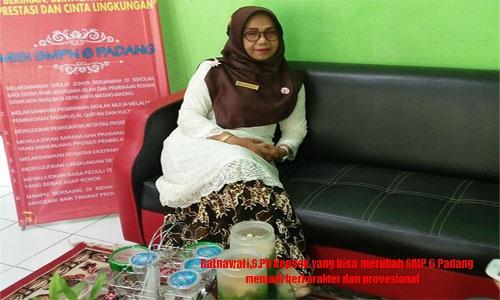 Ratnawati, S.Pd,  Satu Satunya Kepsek Yang Bisa Merubah  SMPN 6 Padang, Jadi  Sekolah Berkarakter dan Profesional